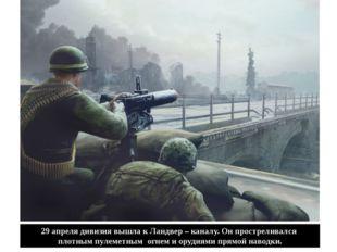 29 апреля дивизия вышла к Ландвер – каналу. Он простреливался плотным пулемет