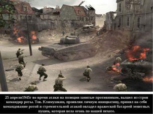 25 апреля1945г во время атаки на позиции занятые противником, вышел из строя