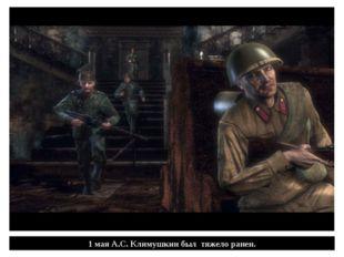 1 мая А.С. Климушкин был тяжело ранен.