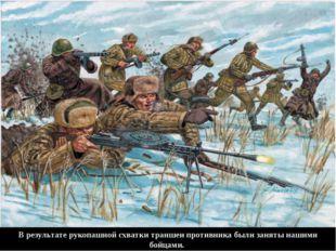 В результате рукопашной схватки траншеи противника были заняты нашими бойцами.