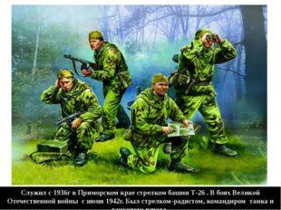 Служил с 1936г в Приморском крае стрелком башни Т-26 . В боях Великой Отечест
