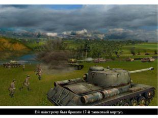 Ей навстречу был брошен 17-й танковый корпус.