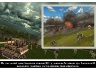 На следующий день,1 июля, на позиции 381-го танкового батальона враг бросил д