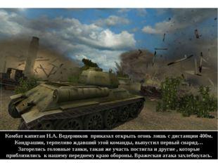 Комбат капитан Н.А. Ведерников приказал открыть огонь лишь с дистанции 400м.