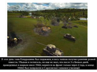 В этот день танк Кондрашина был подожжен, и весь экипаж получил ранения разно