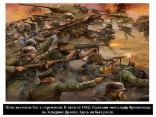 Шли жестокие бои в окружении. В августе 1942г Калинин –командир бронепоезда н