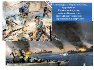Освобождал Северный Кавказ, форсировал Керченский пролив, воевал в Крыму. Бы