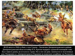 20-22 августа 1941г в бою у села Сурско - Литовское Днепропетровского района