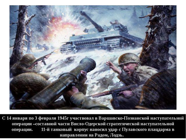 С 14 января по 3 февраля 1945г участвовал в Варшавско-Познанской наступательн...