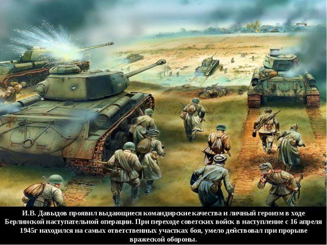 И.В. Давыдов проявил выдающиеся командирские качества и личный героизм в ходе...