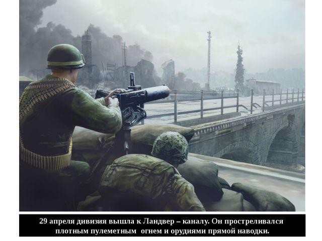 29 апреля дивизия вышла к Ландвер – каналу. Он простреливался плотным пулемет...