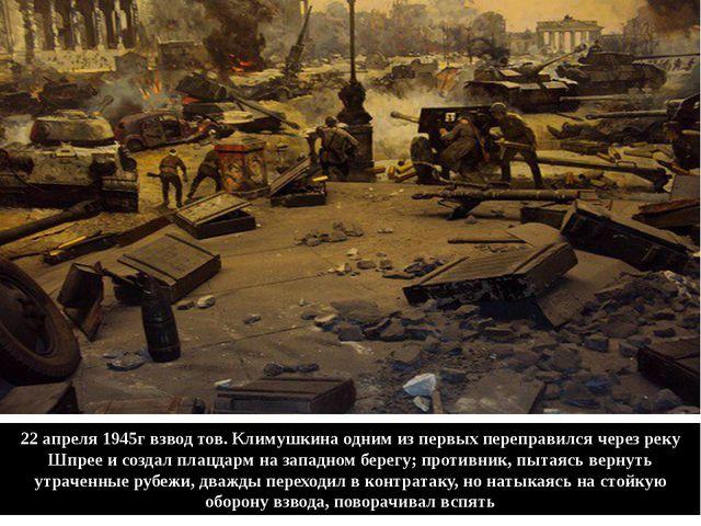 22 апреля 1945г взвод тов. Климушкина одним из первых переправился через реку...