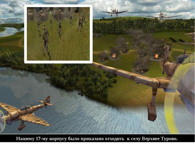 Нашему 17-му корпусу было приказано отходить к селу Верхнее Турово.