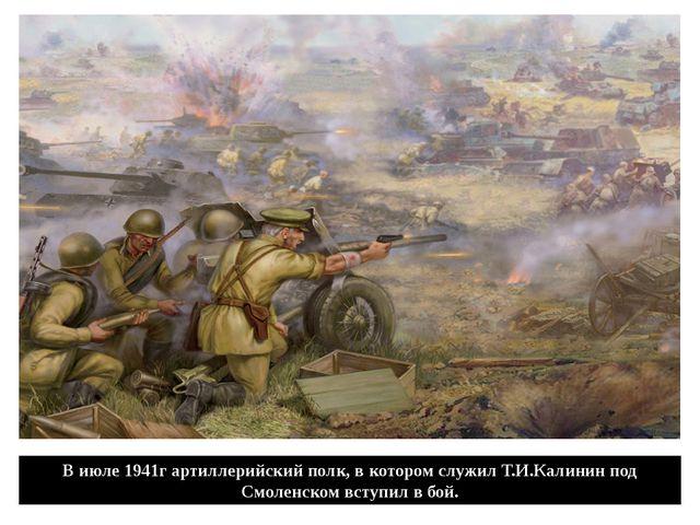В июле 1941г артиллерийский полк, в котором служил Т.И.Калинин под Смоленском...