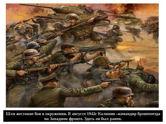 Шли жестокие бои в окружении. В августе 1942г Калинин –командир бронепоезда н...