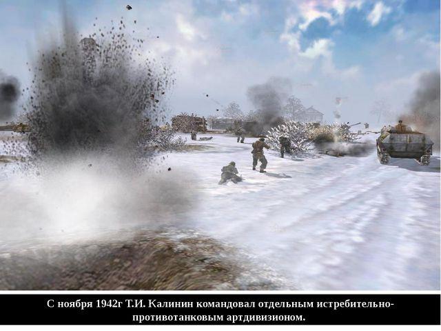 С ноября 1942г Т.И. Калинин командовал отдельным истребительно-противотанковы...