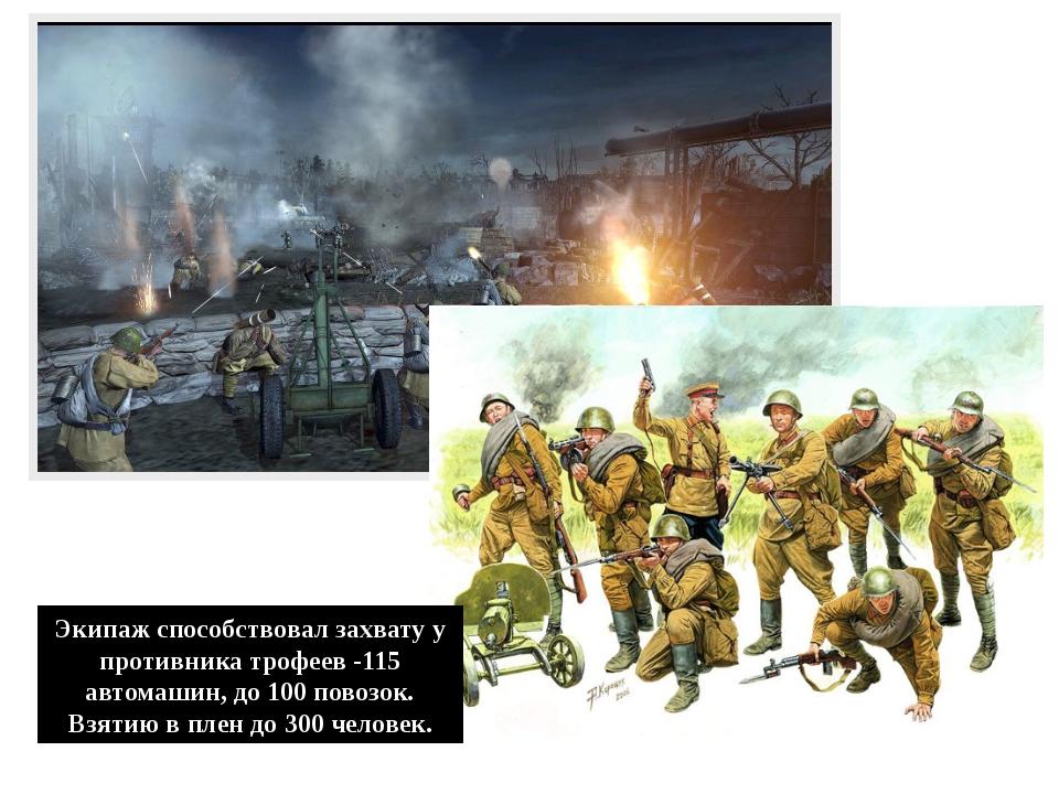 Экипаж способствовал захвату у противника трофеев -115 автомашин, до 100 пово...