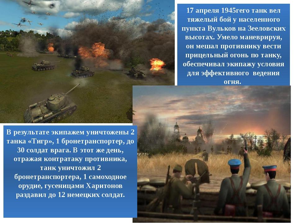 17 апреля 1945гего танк вел тяжелый бой у населенного пункта Вульков на Зеело...