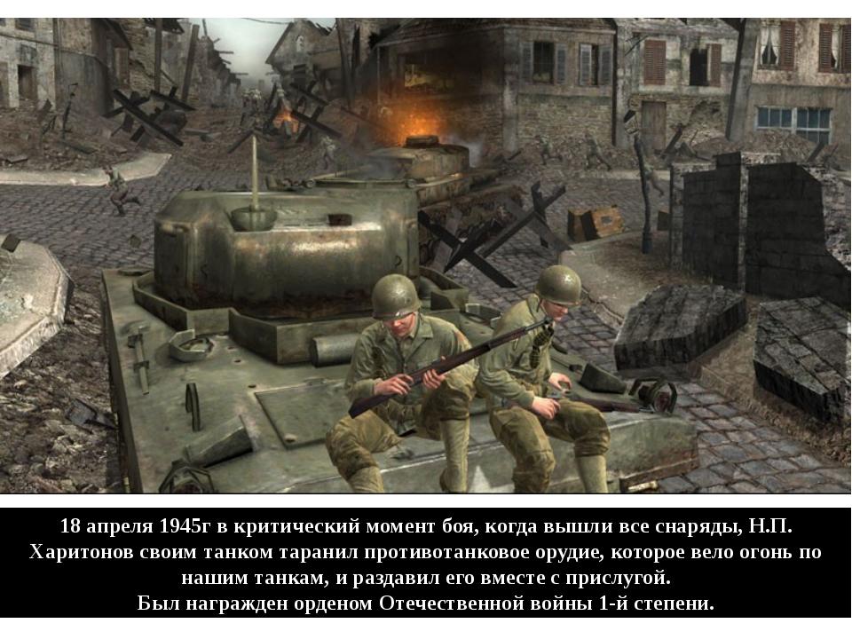 18 апреля 1945г в критический момент боя, когда вышли все снаряды, Н.П. Харит...