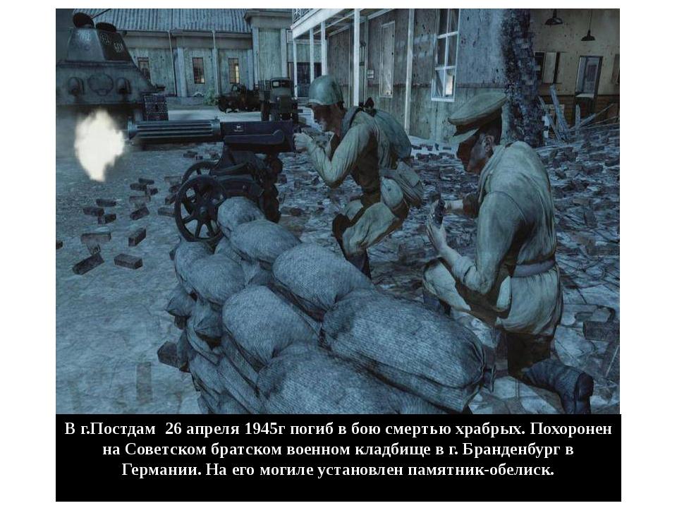 В г.Постдам 26 апреля 1945г погиб в бою смертью храбрых. Похоронен на Советск...