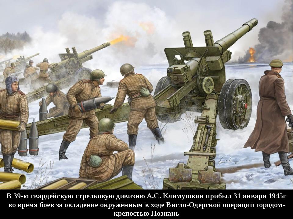 В 39-ю гвардейскую стрелковую дивизию А.С. Климушкин прибыл 31 января 1945г в...