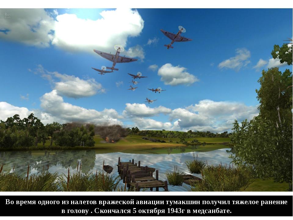 Во время одного из налетов вражеской авиации тумакшин получил тяжелое ранение...