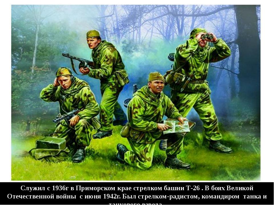 Служил с 1936г в Приморском крае стрелком башни Т-26 . В боях Великой Отечест...