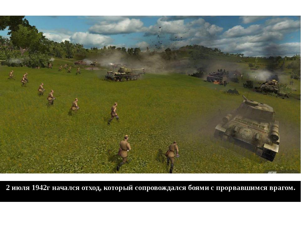 2 июля 1942г начался отход, который сопровождался боями с прорвавшимся врагом.