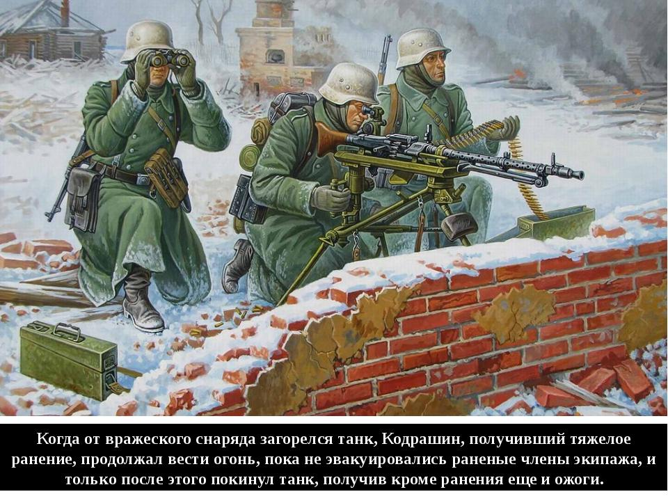 Когда от вражеского снаряда загорелся танк, Кодрашин, получивший тяжелое ране...
