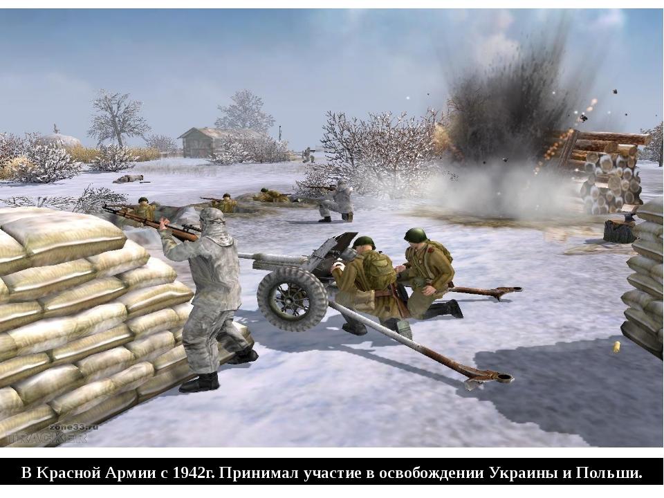 В Красной Армии с 1942г. Принимал участие в освобождении Украины и Польши.