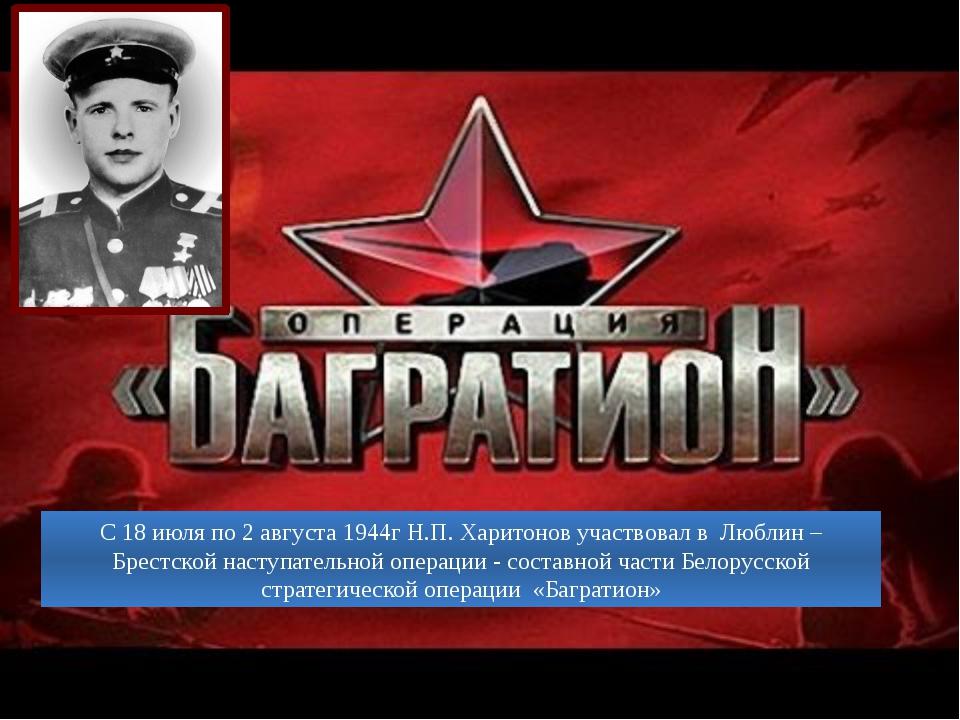 С 18 июля по 2 августа 1944г Н.П. Харитонов участвовал в Люблин –Брестской на...
