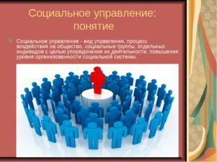 Социальное управление: понятие Социальное управление - вид управления, процес