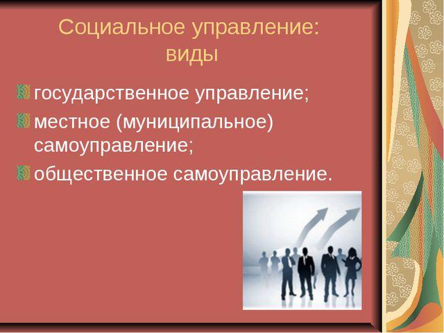 Социальное управление: виды государственное управление; местное (муниципально...