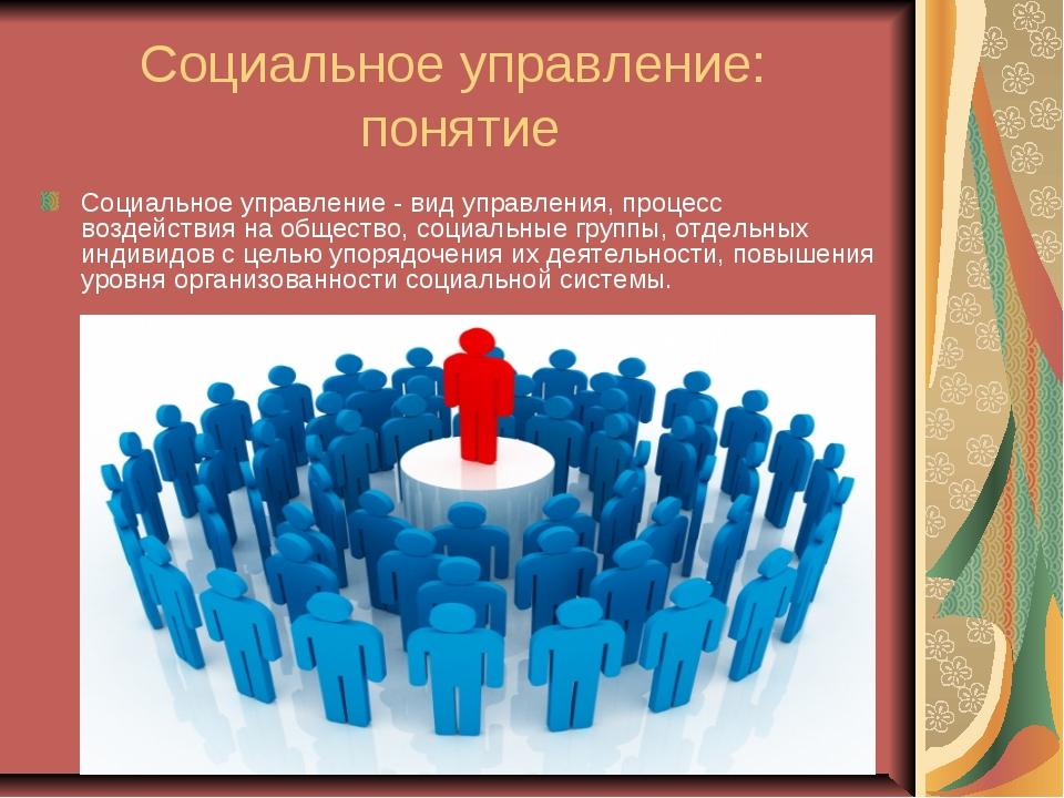 Социальное управление: понятие Социальное управление - вид управления, процес...