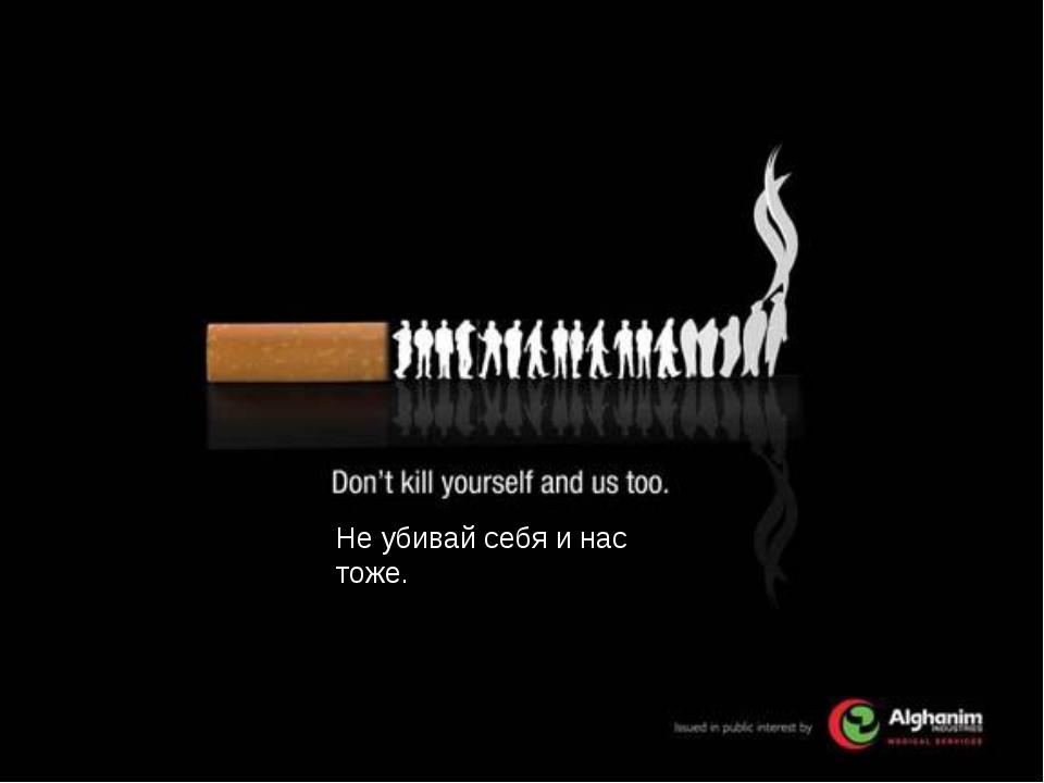 Не убивай себя и нас тоже.