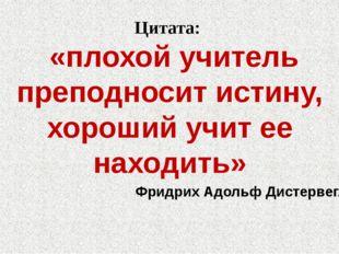 Цитата: «плохой учитель преподносит истину, хороший учит ее находить» Фридрих