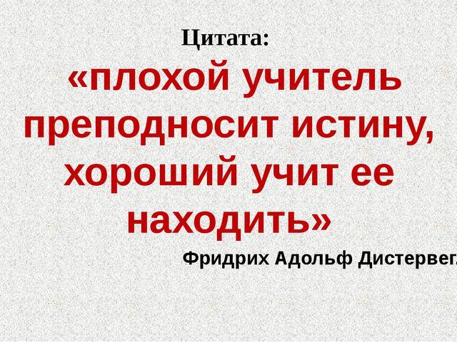 Цитата: «плохой учитель преподносит истину, хороший учит ее находить» Фридрих...