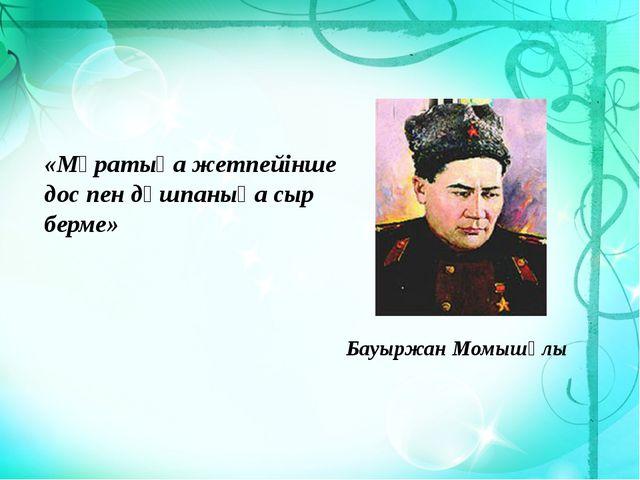 «Мұратыңа жетпейінше дос пен дұшпаныңа сыр берме» Бауыржан Момышұлы