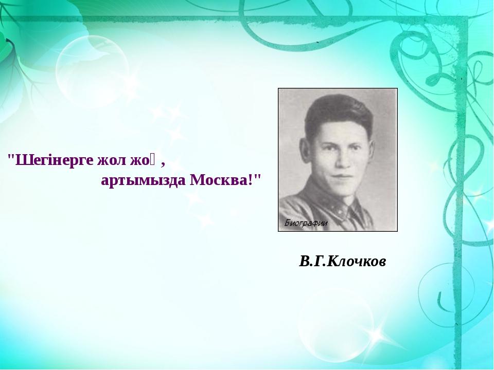 "В.Г.Клочков ""Шегінерге жол жоқ, артымызда Москва!"""