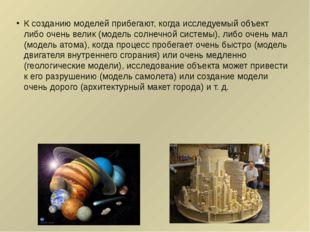 К созданию моделей прибегают, когда исследуемый объект либо очень велик (моде