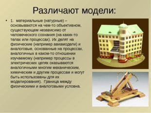 Различают модели: 1. материальные (натурные) – основываются на чем-то объекти