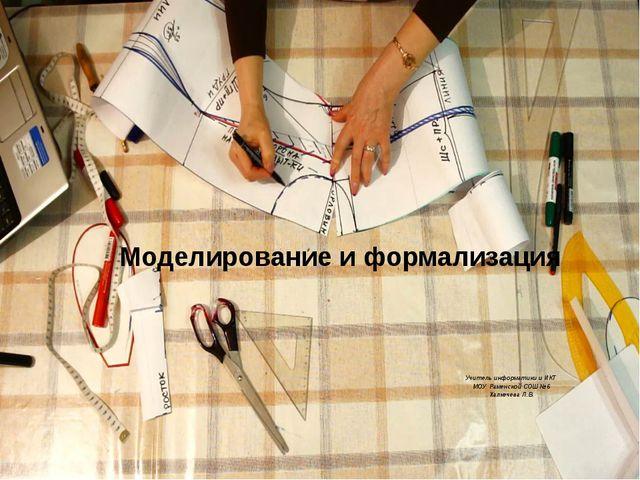 Моделирование иформализация Учитель информатики и ИКТ МОУ Раменской СОШ №6 Х...