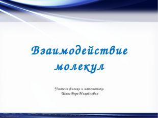 Взаимодействие молекул Учитель физики и математики Шпис Вера Михайловна http: