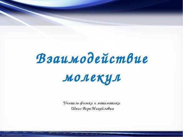 Взаимодействие молекул Учитель физики и математики Шпис Вера Михайловна http:...