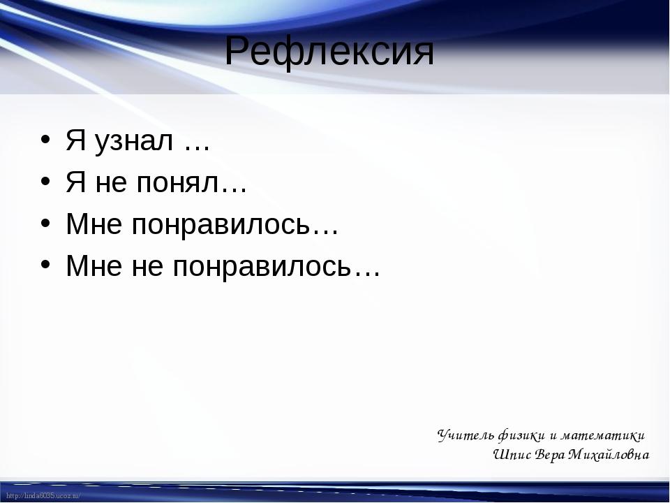 Рефлексия Я узнал … Я не понял… Мне понравилось… Мне не понравилось… Учитель...