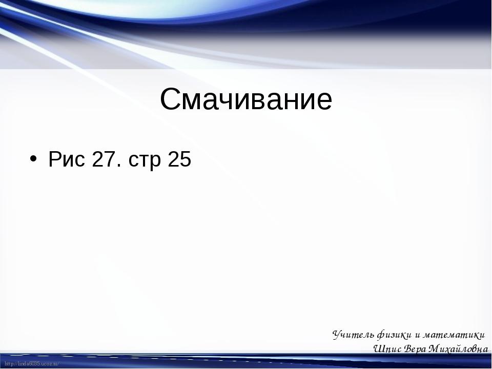 Смачивание Рис 27. стр 25 Учитель физики и математики Шпис Вера Михайловна ht...