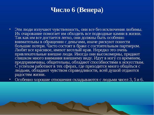 Число 6 (Венера) Эти люди излучают чувственность, они все без исключения люби...