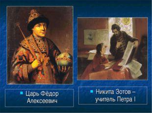 Царь Фёдор Алексеевич Никита Зотов – учитель Петра I