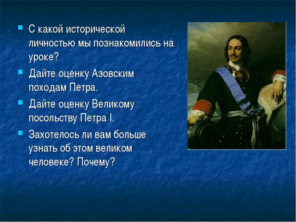 С какой исторической личностью мы познакомились на уроке? Дайте оценку Азовск...