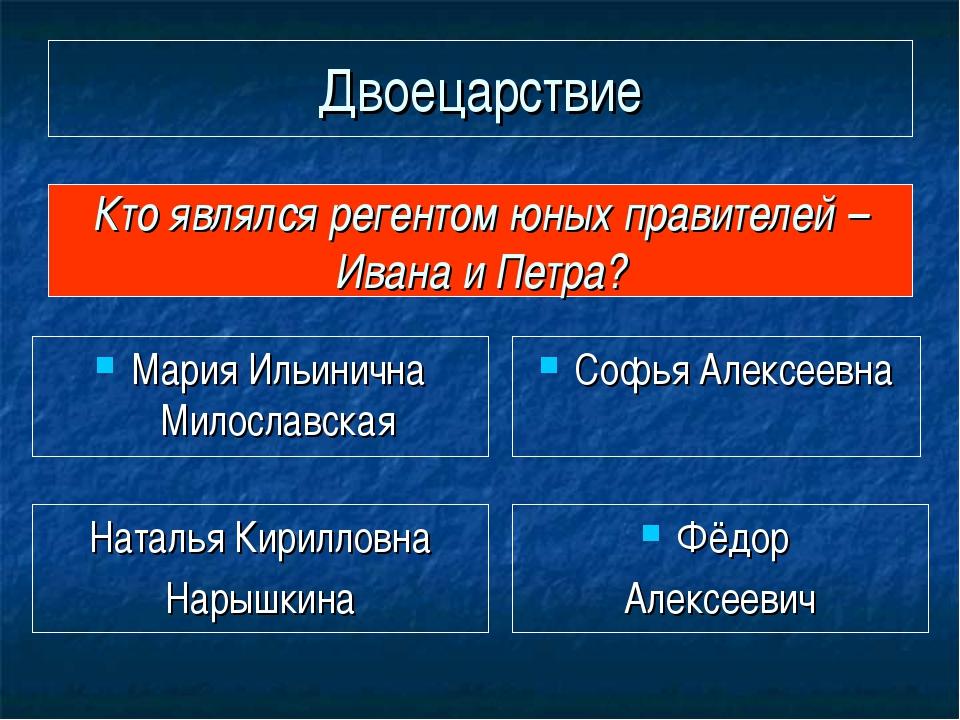 Двоецарствие Мария Ильинична Милославская Кто являлся регентом юных правителе...